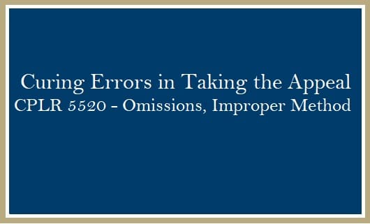 Curing errors in taking appeal, omissions, improper method CPLR 5520